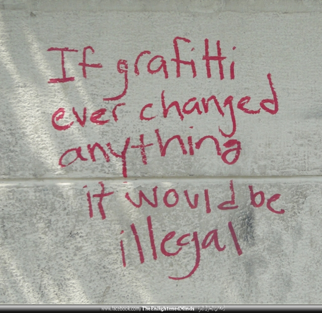 If graffiti ever changed anything it would be illegal